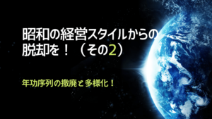 昭和の経営スタイルからの脱却を!(その2)年功序列の撤廃と多様化!